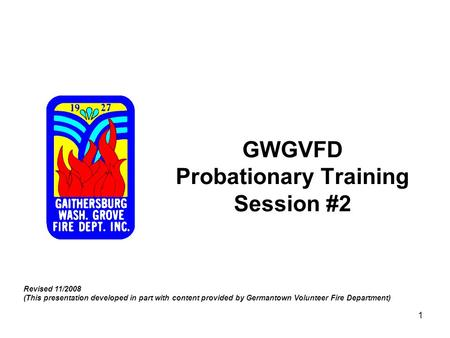 1 GWGVFD Probationary Training Session #2 Revised 11/2008 (This presentation developed in part with content provided by Germantown Volunteer Fire Department)