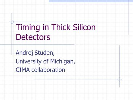 Timing in Thick Silicon Detectors Andrej Studen, University of Michigan, CIMA collaboration.
