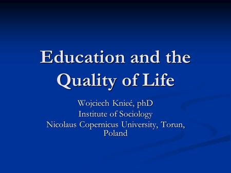 Education and the Quality of Life Wojciech Knieć, phD Institute of Sociology Nicolaus Copernicus University, Torun, Poland.