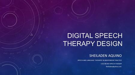 DIGITAL SPEECH THERAPY DESIGN SHEILADEN AQUINO SPEECH AND LANGUAGE THERAPIST IN INDEPENDENT PRACTICE COG-NEURO SPEECH THERAPY