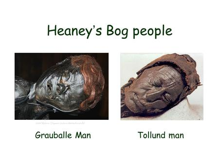 Heaney ' s Bog people Grauballe Man Tollund man. Archeological motifs allowing us to see time…to see the past in the present.