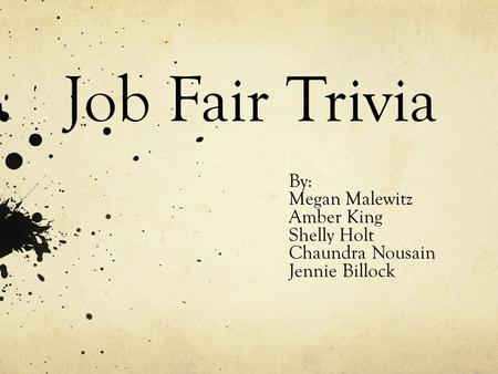 Job Fair Trivia By: Megan Malewitz Amber King Shelly Holt Chaundra Nousain Jennie Billock.