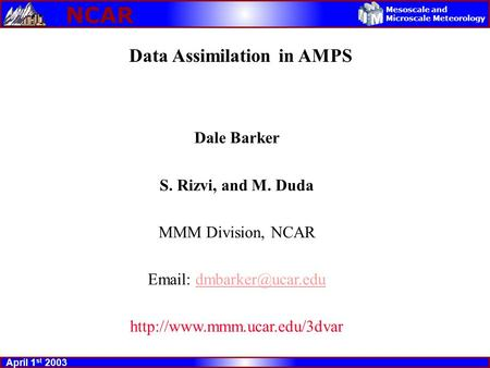 NCAR April 1 st 2003 Mesoscale and Microscale Meteorology Data Assimilation in AMPS Dale Barker S. Rizvi, and M. Duda MMM Division, NCAR