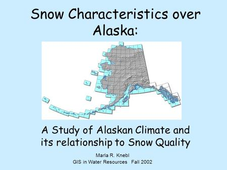 Snow Characteristics over Alaska: A Study of Alaskan Climate and its relationship to Snow Quality Marla R. Knebl GIS in Water Resources Fall 2002.