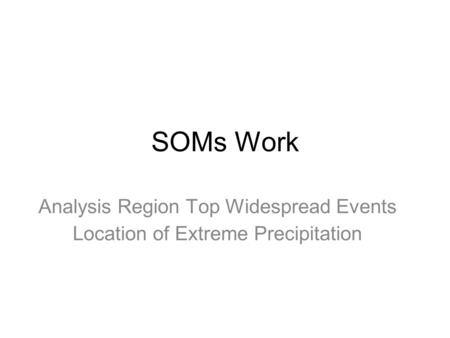 SOMs Work Analysis Region Top Widespread Events Location of Extreme Precipitation.
