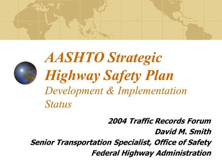 AASHTO Strategic Highway Safety Plan Development & Implementation Status 2004 Traffic Records Forum David M. Smith Senior Transportation Specialist, Office.