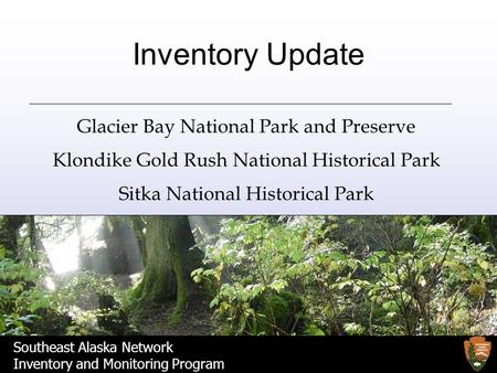 Southeast Alaska Network Inventory and Monitoring Program Inventory Update Glacier Bay National Park and Preserve Klondike Gold Rush National Historical.