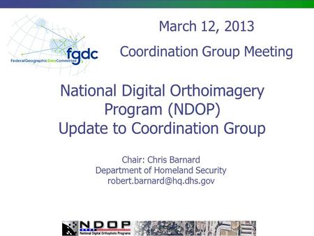 National Digital Orthoimagery Program (NDOP) Update to Coordination Group Chair: Chris Barnard Department of Homeland Security