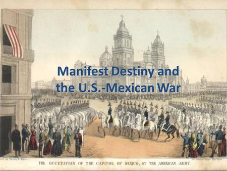 Manifest Destiny and the U.S.-Mexican War. Manifest Destiny Term originated by newspaper editor John O'Sullivan in 1845 Merging of political and economic.
