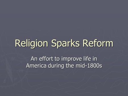 Religion Sparks Reform An effort to improve life in America during the mid-1800s.