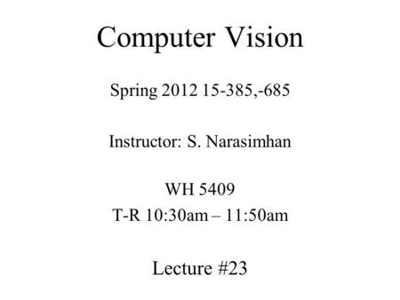 Computer Vision Spring 2012 15-385,-685 Instructor: S. Narasimhan WH 5409 T-R 10:30am – 11:50am Lecture #23.