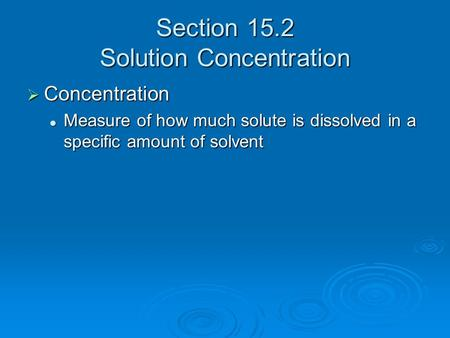 Section 15.2 Solution Concentration  Concentration Measure of how much solute is dissolved in a specific amount of solvent Measure of how much solute.