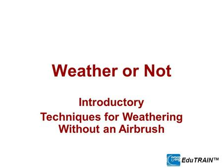Weather or Not Introductory Techniques for Weathering Without an Airbrush EduTRAIN™
