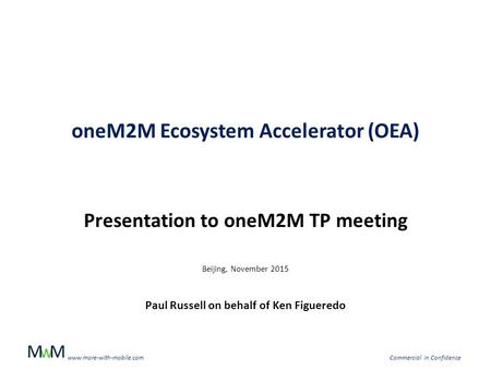 WMM www.more-with-mobile.comCommercial in Confidence oneM2M Ecosystem Accelerator (OEA) Presentation to oneM2M TP meeting Beijing, November 2015 Paul Russell.