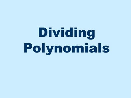 Dividing Polynomials. First divide 3 into 6 or x into x 2 Now divide 3 into 5 or x into 11x Long Division If the divisor has more than one term, perform.