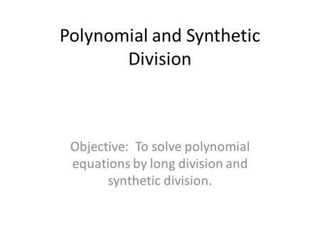 Polynomial and Synthetic Division Objective: To solve polynomial equations by long division and synthetic division.