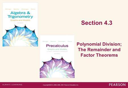 Section 4.3 Polynomial Division; The Remainder and Factor Theorems Copyright ©2013, 2009, 2006, 2001 Pearson Education, Inc.