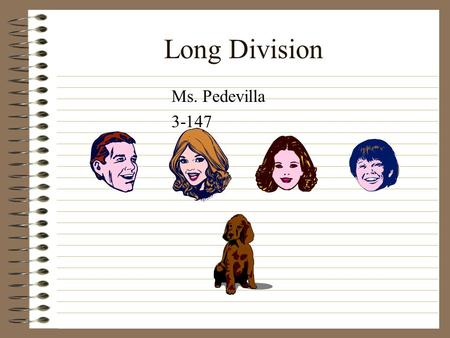 Long Division Ms. Pedevilla 3-147. Long Division Long division is as simple as memorizing the people in this family. DadMomSisterBrother Rover.