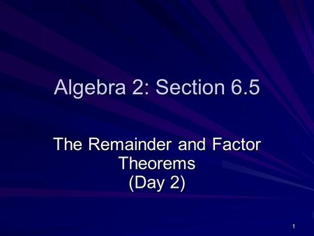 1 Algebra 2: Section 6.5 The Remainder and Factor Theorems (Day 2)