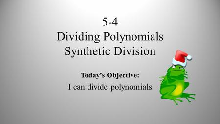 5-4 Dividing Polynomials Synthetic Division Today's Objective: I can divide polynomials.