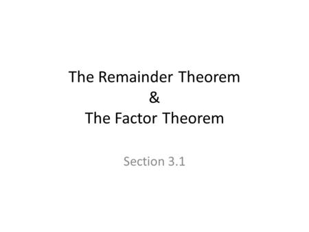 The Remainder Theorem & The Factor Theorem Section 3.1.
