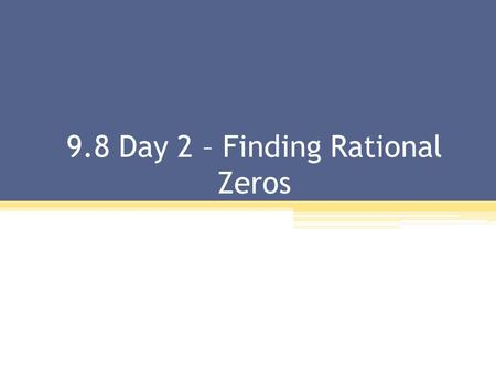 9.8 Day 2 – Finding Rational Zeros. The Rational Zero Theorem: If has integer coefficients, then every rational zero of f have the following form: