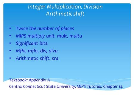 Integer Multiplication, Division Arithmetic shift Twice the number of places MIPS multiply unit. mult, multu Significant bits Mfhi, mflo, div, divu Arithmetic.