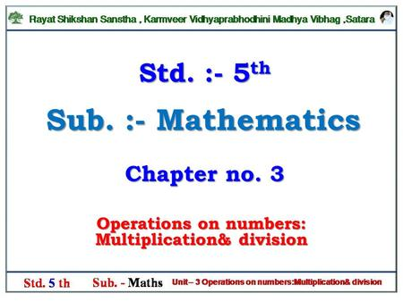 Sub. :- Mathematics Operations on numbers: Multiplication& division Std. :- 5 th Chapter no. 3.