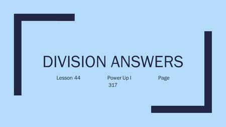 DIVISION ANSWERS Lesson 44Power Up IPage 317. Division Answers Divide 52 by 8 and write the answer a. with a remainder b. as a mixed number c. as a.