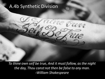 A.4b Synthetic Division To thine own self be true, And it must follow, as the night the day, Thou canst not then be false to any man. -William Shakespeare.