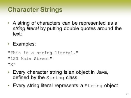 2-1 Character Strings A string of characters can be represented as a string literal by putting double quotes around the text: Examples: This is a string.