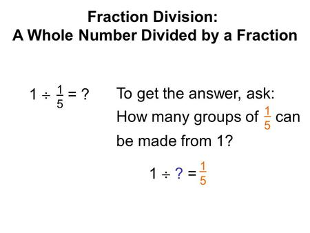 Fraction Division: A Whole Number Divided by a Fraction 1  = ? 1515 To get the answer, ask: 1  ? = 1515 How many groups of can be made from 1? 1515.