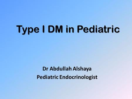 Type I DM in Pediatric Dr Abdullah Alshaya Pediatric Endocrinologist.
