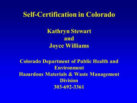 Self-Certification in Colorado Kathryn Stewart and Joyce Williams Colorado Department of Public Health and Environment Hazardous Materials & Waste Management.