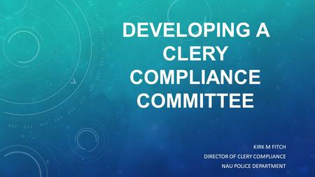 DEVELOPING A CLERY COMPLIANCE COMMITTEE KIRK M FITCH DIRECTOR OF CLERY COMPLIANCE NAU POLICE DEPARTMENT.