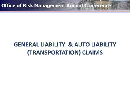 Office of Risk Management Annual Conference GENERAL LIABILITY & AUTO LIABILITY (TRANSPORTATION) CLAIMS.