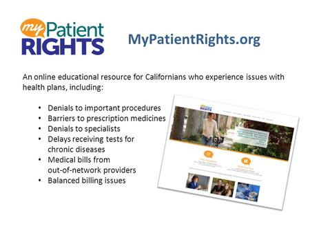 MyPatientRights.org An online educational resource for Californians who experience issues with health plans, including: Denials to important procedures.