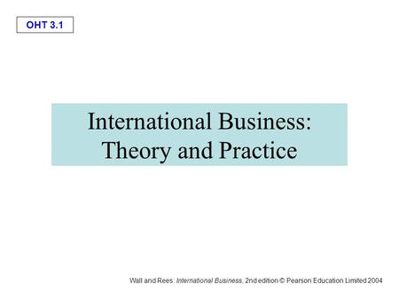 OHT 3.1 Wall and Rees: International Business, 2nd edition © Pearson Education Limited 2004 International Business: Theory and Practice.