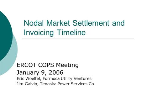 Nodal Market Settlement and Invoicing Timeline ERCOT COPS Meeting January 9, 2006 Eric Woelfel, Formosa Utility Ventures Jim Galvin, Tenaska Power Services.
