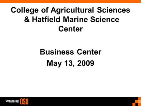 College of Agricultural Sciences & Hatfield Marine Science Center Business Center May 13, 2009.