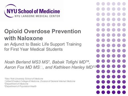 Opioid Overdose Prevention with Naloxone an Adjunct to Basic Life Support Training for First Year Medical Students Noah Berland MS3 MS †, Babak Tofighi.