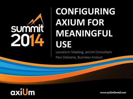 CONFIGURING AXIUM FOR MEANINGFUL USE Lauralynn Mealing, axiUm Consultant Paul Delicana, Business Analyst.