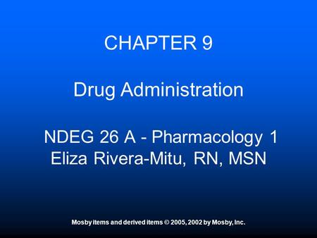 Mosby items and derived items © 2005, 2002 by Mosby, Inc. CHAPTER 9 Drug Administration NDEG 26 A - Pharmacology 1 Eliza Rivera-Mitu, RN, MSN.