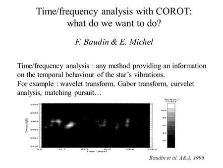 Time/frequency analysis with COROT: what do we want to do? F. Baudin & E. Michel Time/frequency analysis : any method providing an information on the temporal.