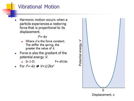Vibrational Motion Harmonic motion occurs when a particle experiences a restoring force that is proportional to its displacement. F=-kx Where k is the.