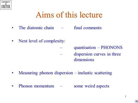 1 Aims of this lecture The diatomic chain –final comments Next level of complexity: –quantisation – PHONONS –dispersion curves in three dimensions Measuring.