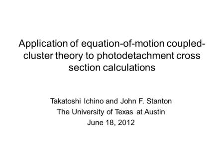Application of equation-of-motion coupled- cluster theory to photodetachment cross section calculations Takatoshi Ichino and John F. Stanton The University.