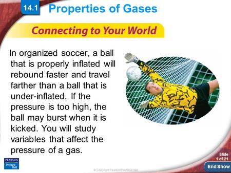 End Show © Copyright Pearson Prentice Hall Slide 1 of 21 14.1 Properties of Gases In organized soccer, a ball that is properly inflated will rebound faster.