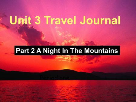 Unit Three; Travel Journal Period One Unit 3 Travel Journal Part 2 A Night In The Mountains Period one.