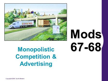 Copyright©2004 South-Western Mods 67-68 Monopolistic Competition & Advertising.